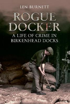 Rogue Docker A Life of Crime in Birkenhead Docks by Len Burnett