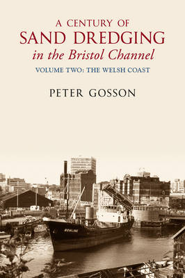 A Century of Sand Dredging in the Bristol Channel Volume Two: The Welsh Coast by Peter Gosson