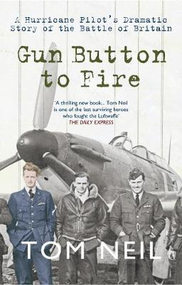 Gun Button to Fire A Hurricane Pilot's Dramatic Story of the Battle of Britain by Tom Neil