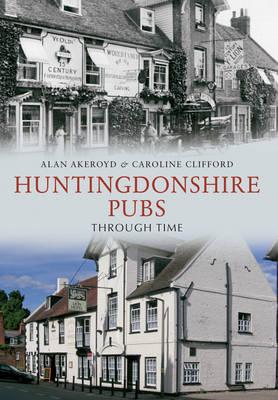 Huntingdonshire Pubs Through Time by Alan Akeroyd, Caroline Clifford