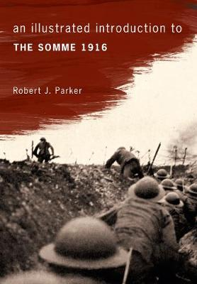An Illustrated Introduction to the Somme 1916 by Robert J. Parker