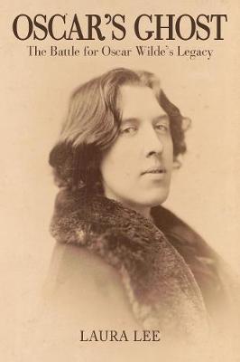Oscar's Ghost The Battle for Oscar Wilde's Legacy by Laura Lee