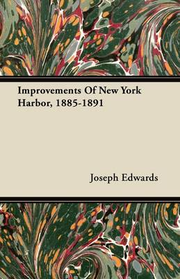 Improvements Of New York Harbor, 1885-1891 by Joseph Edwards