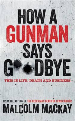 How a Gunman Says Goodbye The Glasgow Trilogy Book 2 by Malcolm Mackay