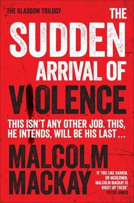 The Sudden Arrival of Violence The Glasgow Trilogy Book 3 by Malcolm Mackay