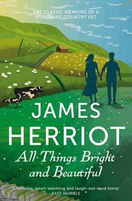 All Things Bright and Beautiful The Classic Memoirs of a Yorkshire Country Vet by James Herriot