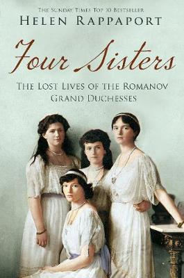 Four Sisters:the Lost Lives of the Romanov Grand Duchesses by Helen Rappaport