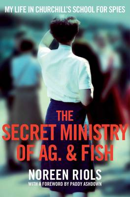 The Secret Ministry of Ag. & Fish My Life in Churchill's Secret Army by Noreen Riols