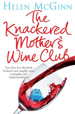 The Knackered Mother's Wine Club Everything you need to know about wine - and much, much more by Helen McGinn