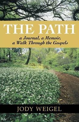 The Path a Journal, a Memoir, a Walk Through the Gospels by Jody Weigel