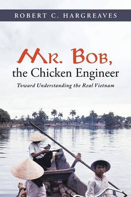 Mr. Bob, the Chicken Engineer Toward Understanding the Real Vietnam by Robert C Hargreaves