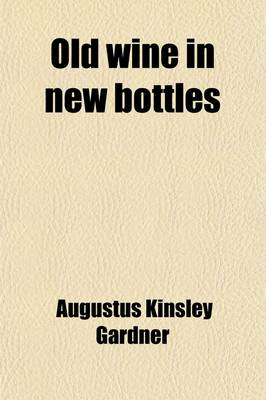 Old Wine in New Bottles; Or, Spare Hours of a Student in Paris by Augustus Kinsley Gardner