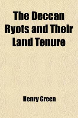 The Deccan Ryots and Their Land Tenure by Henry Green