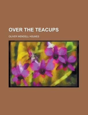 Over the Teacups by Oliver Wendell, Jr. Holmes