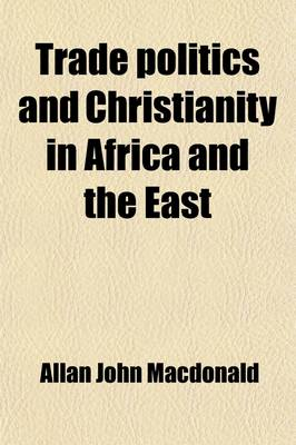 Trade, Politics and Christianity in Africa and the East by Allan John MacDonald