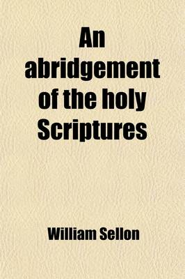 An Abridgement of the Holy Scriptures by William Sellon