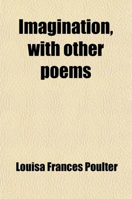 Imagination, with Other Poems by Louisa Frances Poulter