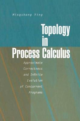 Topology in Process Calculus Approximate Correctness and Infinite Evolution of Concurrent Programs by Mingsheng Ying