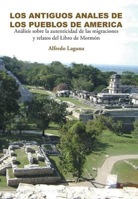 Los Antiguos Anales de Los Pueblos de America Analisis Sobre La Autenticidad de Las Migraciones y Relatos del Libro de Mormon by Alfredo Laguna