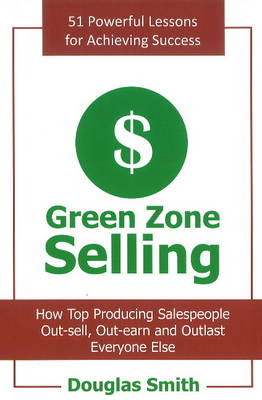 Green Zone Selling How Top Producing Salespeople Out-Sell, Out-Earn & Outlast Everyone Else by Douglas Smith