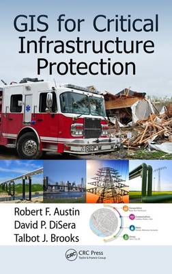 GIS for Critical Infrastructure Protection by Robert F. Austin, David P. Disera, Talbot J. Brooks