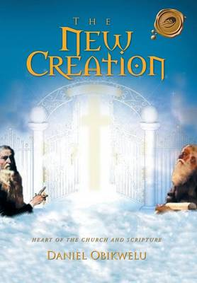 The New Creation Heart of the Church and Scripture by Daniel Obikwelu
