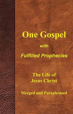 One Gospel with Fulfilled Prophecies The Life of Jesus Christ Merged and Paraphrased by Larry Aldrich