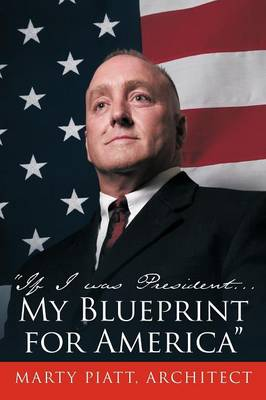 If I Was President... My Blueprint for America by Marty Piatt Architect