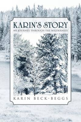 Karin's Story My Journey Through the Wilderness by Karin Beck-Beggs