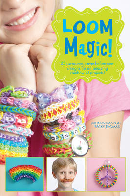 Loom Magic!: 25 Awesome, Never-Before-Seen Designs for an Amazing Rainbow of Projects by John McCann, Becky Thomas
