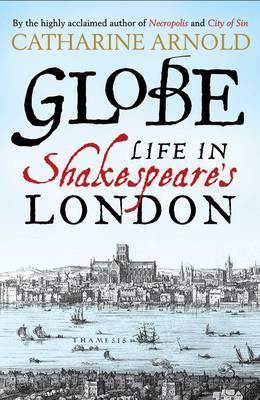 Globe Life in Shakespeare's London by Catharine Arnold