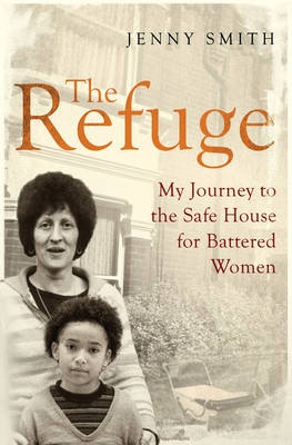 The Refuge My Journey to the Safe House for Battered Women by Jenny Lee Smith