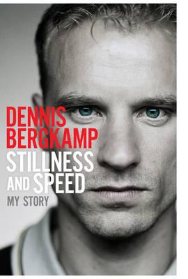 Stillness and Speed My Story by Dennis Bergkamp
