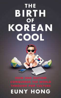 The Birth of Korean Cool How One Nation is Conquering the World Through Pop Culture by Euny Hong