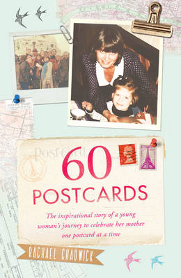 60 Postcards The Inspirational Story of a Young Woman's Journey to Celebrate Her Mother, One Postcard at a Time by Rachael Chadwick