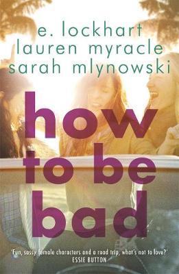 How to be Bad by Emily Lockhart, Sarah Mlynowski, Lauren Myracle