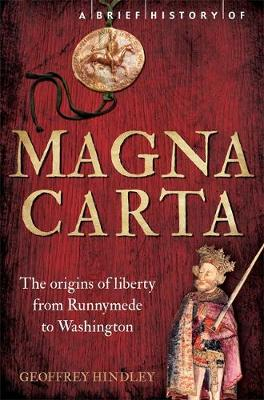 A Brief History of Magna Carta The Origins of Liberty from Runnymede to Washington by Geoffrey Hindley