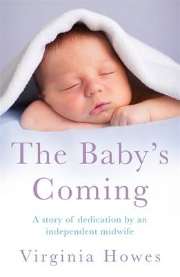 The Baby's Coming A Story of Dedication by an Independent Midwife by Virginia Howes