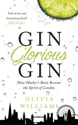 Gin Glorious Gin How Mother's Ruin Became the Spirit of London by Olivia Williams