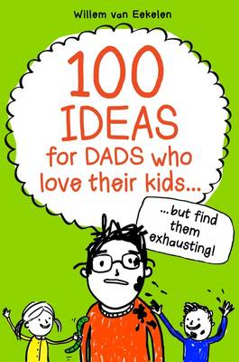 100 Ideas for Dads Who Love Their Kids but Find Them Exhausting by Willem Van Eekelen