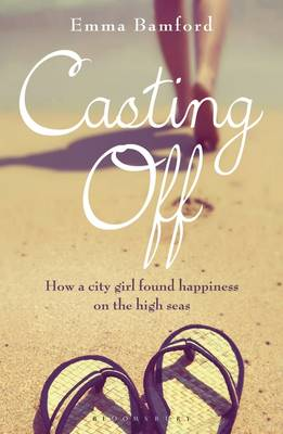 Casting off How a City Girl Found Happiness on the High Seas by Emma Bamford