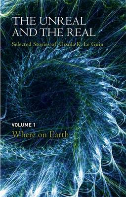 The Unreal and the Real Selected Stories of Ursula K. Le Guin: Where on Earth by Ursula K. Le Guin