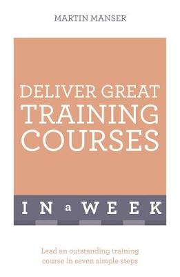 Deliver Great Training Courses in a Week Lead an Outstanding Training Course in Seven Simple Steps by Martin Manser