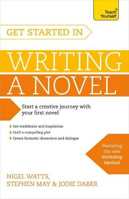 Get Started in Writing a Novel How to Write Your First Novel and Create Fantastic Characters, Dialogues and Plot by Nigel Watts, Stephen May, Jodie Daber