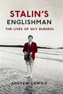Stalin's Englishman The Lives of Guy Burgess by Andrew Lownie