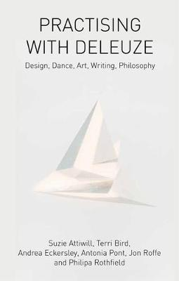 Practising with Deleuze Design, Dance, Art, Writing, Philosophy by Suzie Attiwill, Terri Bird