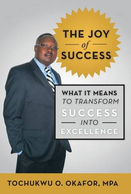 The Joy of Success What It Means to Transform Success Into Excellence by Tochukwu O Okafor Mpa