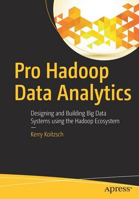 Pro Hadoop Data Analytics Designing and Building Big Data Systems Using the Hadoop Ecosystem by Kerry Koitzsch