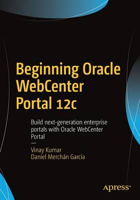 Beginning Oracle Webcenter Portal 12C Build Next-Generation Enterprise Portals with Oracle Webcenter Portal by Vinay Kumar, Daniel Garcia