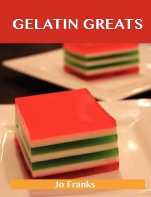 Gelatin Greats Delicious Gelatin Recipes, the Top 100 Gelatin Recipes by Jo Franks